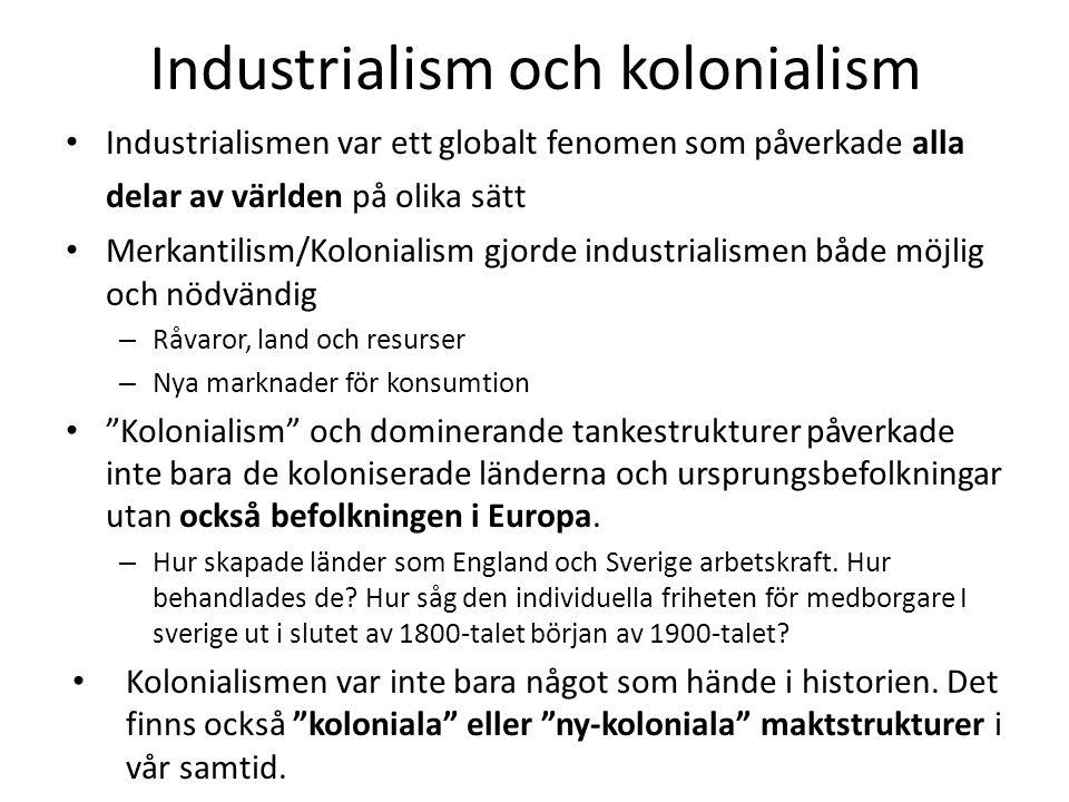 Industrialism och kolonialism Industrialismen var ett globalt fenomen som påverkade alla delar av världen på olika sätt Merkantilism/Kolonialism gjorde industrialismen både möjlig och nödvändig – Råvaror, land och resurser – Nya marknader för konsumtion Kolonialism och dominerande tankestrukturer påverkade inte bara de koloniserade länderna och ursprungsbefolkningar utan också befolkningen i Europa.