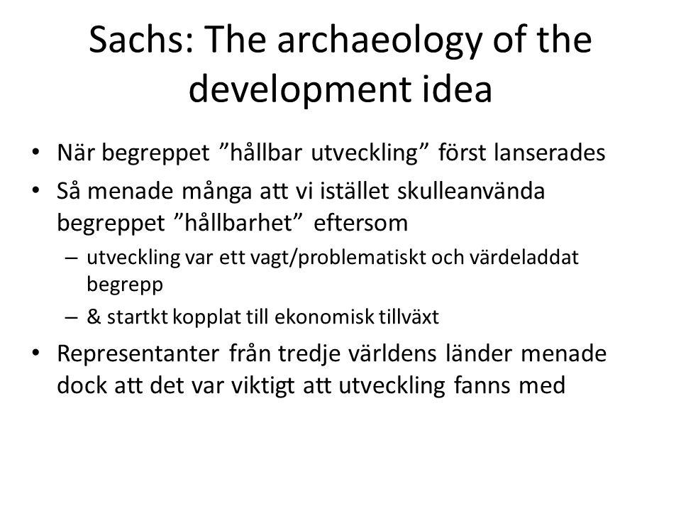 Sachs: The archaeology of the development idea När begreppet hållbar utveckling först lanserades Så menade många att vi istället skulleanvända begreppet hållbarhet eftersom – utveckling var ett vagt/problematiskt och värdeladdat begrepp – & startkt kopplat till ekonomisk tillväxt Representanter från tredje världens länder menade dock att det var viktigt att utveckling fanns med