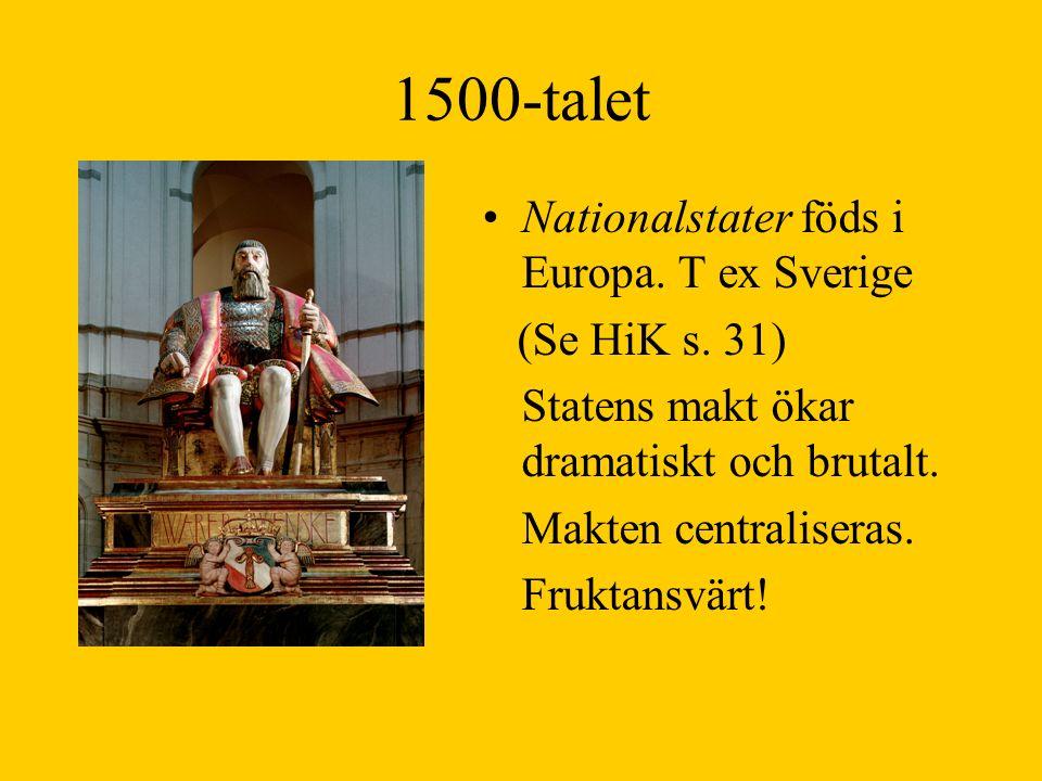 1500-talet Nationalstater föds i Europa. T ex Sverige (Se HiK s. 31) Statens makt ökar dramatiskt och brutalt. Makten centraliseras. Fruktansvärt!