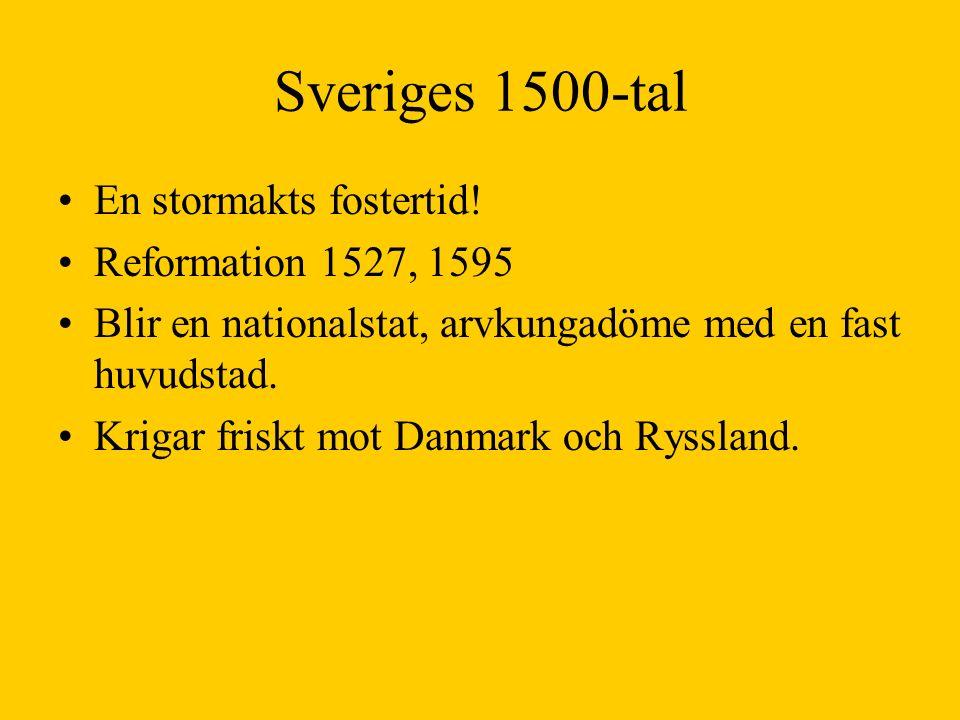 Sveriges 1500-tal En stormakts fostertid! Reformation 1527, 1595 Blir en nationalstat, arvkungadöme med en fast huvudstad. Krigar friskt mot Danmark o