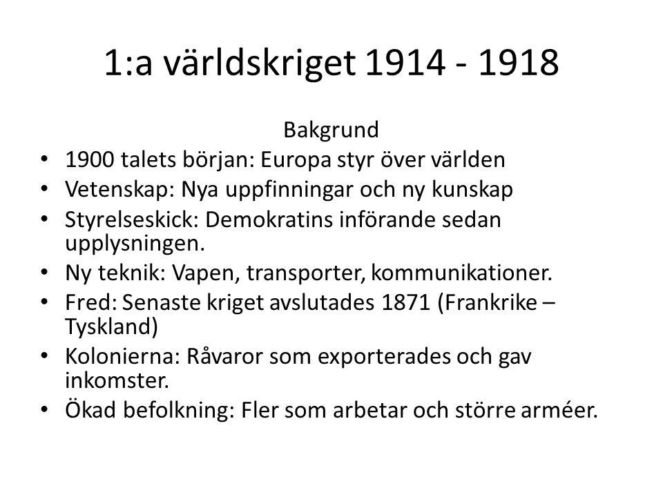 1:a världskriget 1914 - 1918 Bakgrund 1900 talets början: Europa styr över världen Vetenskap: Nya uppfinningar och ny kunskap Styrelseskick: Demokratins införande sedan upplysningen.