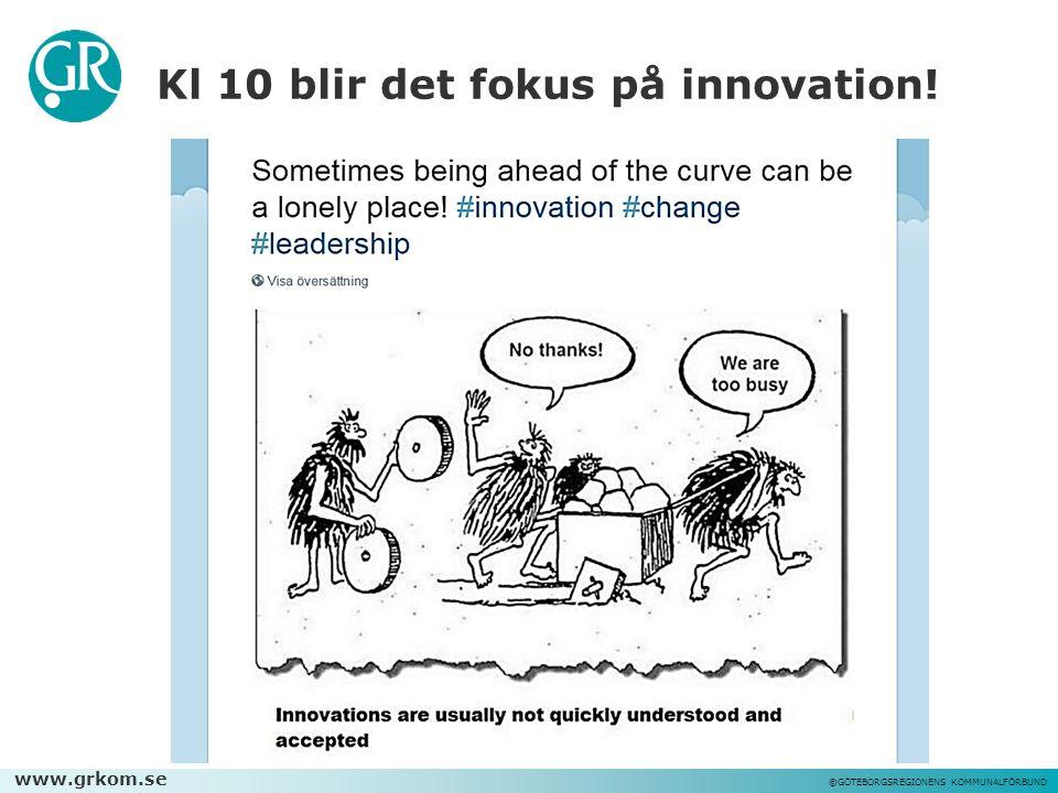 www.grkom.se ©GÖTEBORGSREGIONENS KOMMUNALFÖRBUND Kl 10 blir det fokus på innovation!