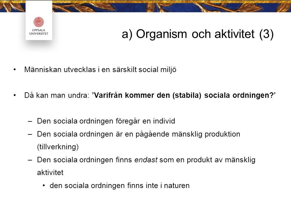 a) Organism och aktivitet (3) Människan utvecklas i en särskilt social miljö Då kan man undra: 'Varifrån kommer den (stabila) sociala ordningen?' –Den sociala ordningen föregår en individ –Den sociala ordningen är en pågående mänsklig produktion (tillverkning) –Den sociala ordningen finns endast som en produkt av mänsklig aktivitet den sociala ordningen finns inte i naturen