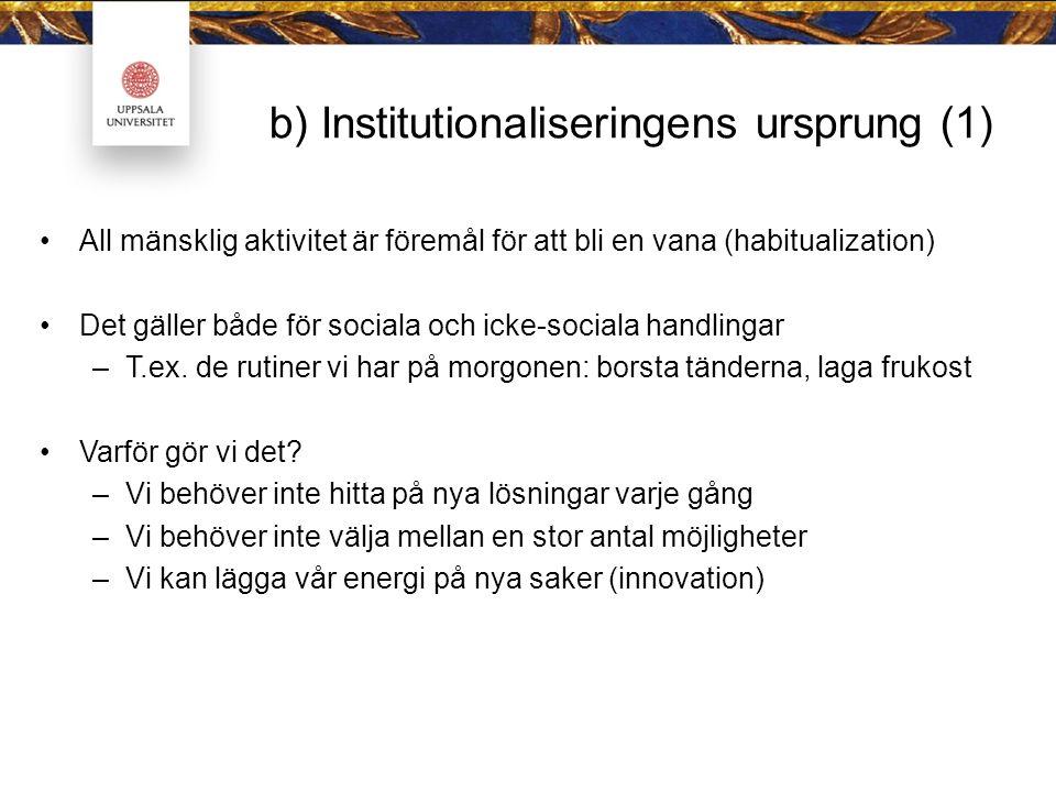 b) Institutionaliseringens ursprung (1) All mänsklig aktivitet är föremål för att bli en vana (habitualization) Det gäller både för sociala och icke-sociala handlingar –T.ex.