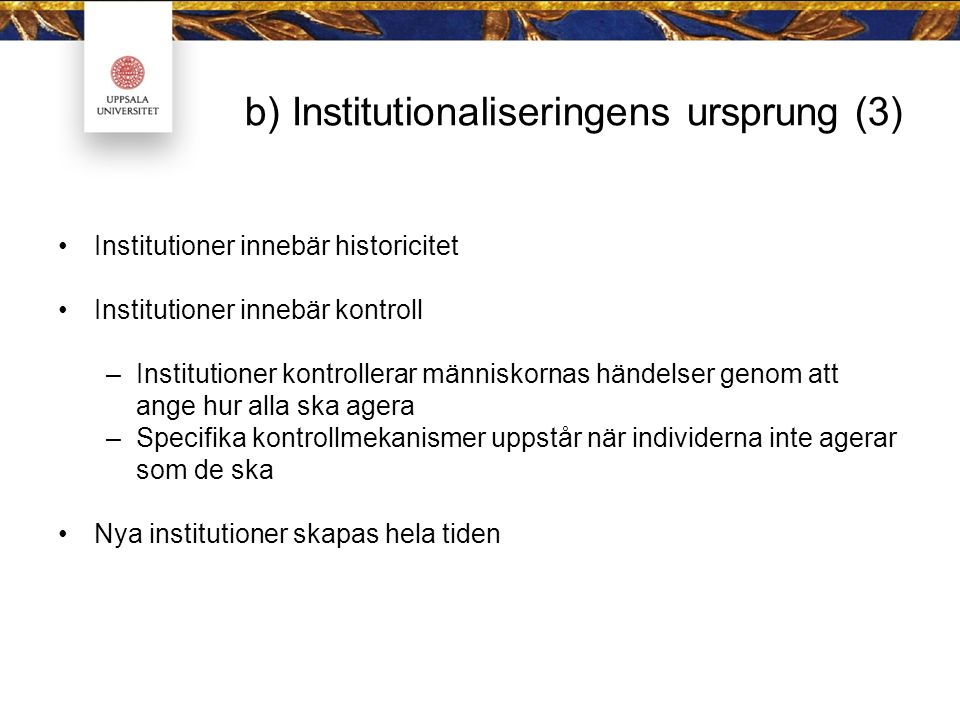 b) Institutionaliseringens ursprung (3) Institutioner innebär historicitet Institutioner innebär kontroll –Institutioner kontrollerar människornas hän