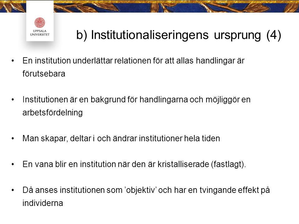 b) Institutionaliseringens ursprung (4) En institution underlättar relationen för att allas handlingar är förutsebara Institutionen är en bakgrund för handlingarna och möjliggör en arbetsfördelning Man skapar, deltar i och ändrar institutioner hela tiden En vana blir en institution när den är kristalliserade (fastlagt).