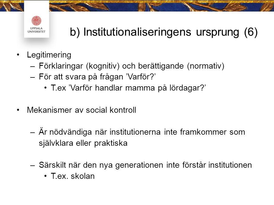 b) Institutionaliseringens ursprung (6) Legitimering –Förklaringar (kognitiv) och berättigande (normativ) –För att svara på frågan 'Varför?' T.ex 'Varför handlar mamma på lördagar?' Mekanismer av social kontroll –Är nödvändiga när institutionerna inte framkommer som självklara eller praktiska –Särskilt när den nya generationen inte förstår institutionen T.ex.