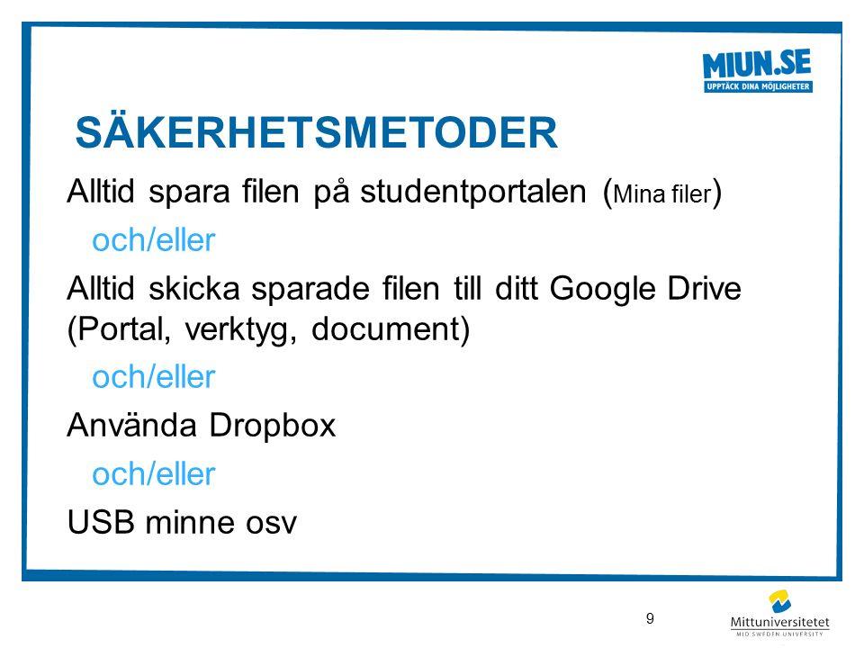SÄKERHETSMETODER Alltid spara filen på studentportalen ( Mina filer ) och/eller Alltid skicka sparade filen till ditt Google Drive (Portal, verktyg, document) och/eller Använda Dropbox och/eller USB minne osv 9