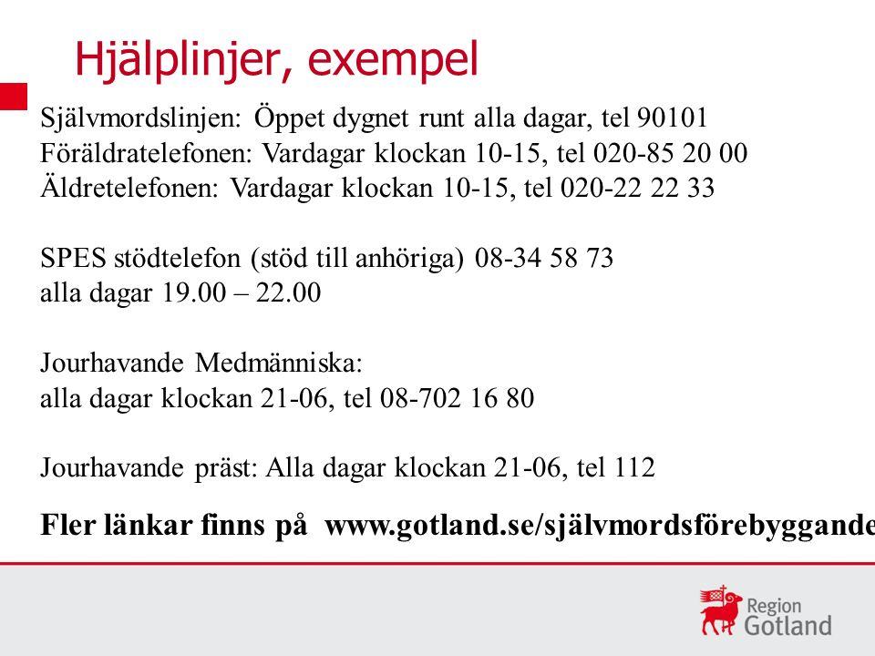 Hjälplinjer, exempel Fler länkar finns på www.gotland.se/självmordsförebyggande Självmordslinjen: Öppet dygnet runt alla dagar, tel 90101 Föräldratelefonen: Vardagar klockan 10-15, tel 020-85 20 00 Äldretelefonen: Vardagar klockan 10-15, tel 020-22 22 33 SPES stödtelefon (stöd till anhöriga) 08-34 58 73 alla dagar 19.00 – 22.00 Jourhavande Medmänniska: alla dagar klockan 21-06, tel 08-702 16 80 Jourhavande präst: Alla dagar klockan 21-06, tel 112
