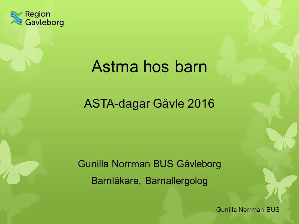Astma hos barn ASTA-dagar Gävle 2016 Gunilla Norrman BUS Gävleborg Barnläkare, Barnallergolog Gunilla Norrman BUS
