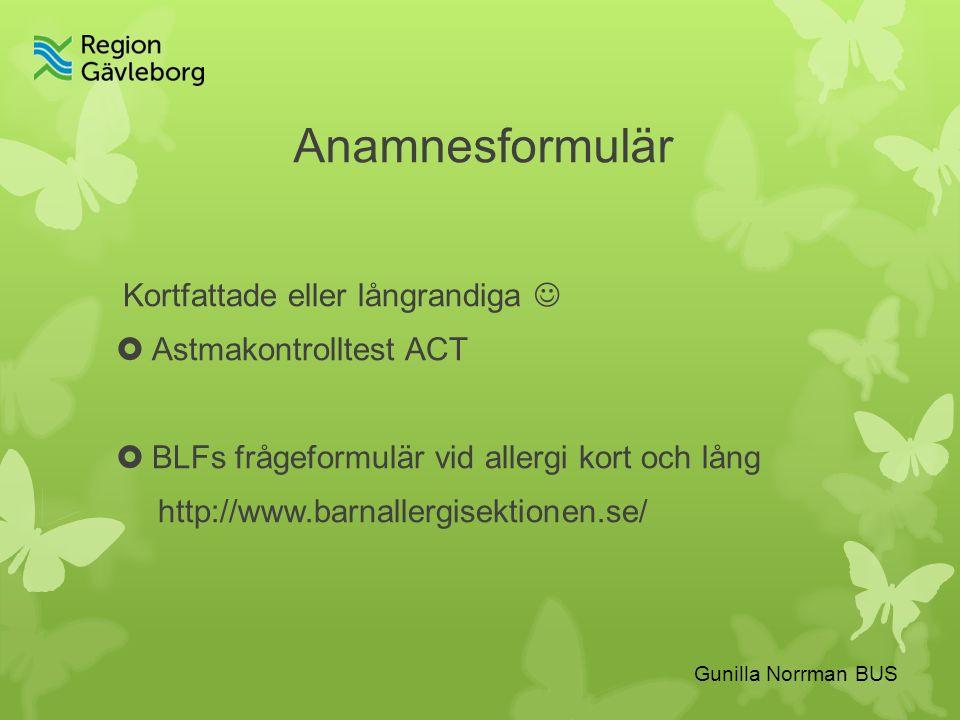 Anamnesformulär Kortfattade eller långrandiga  Astmakontrolltest ACT  BLFs frågeformulär vid allergi kort och lång http://www.barnallergisektionen.se/ Gunilla Norrman BUS