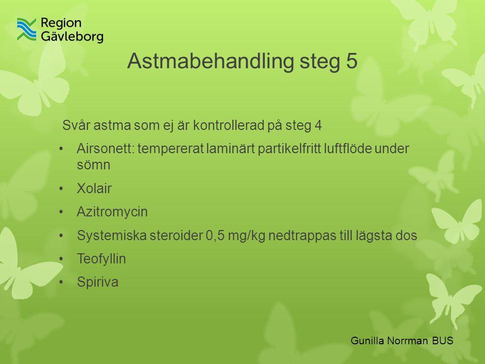Astmabehandling steg 5 Svår astma som ej är kontrollerad på steg 4 Airsonett: tempererat laminärt partikelfritt luftflöde under sömn Xolair Azitromycin Systemiska steroider 0,5 mg/kg nedtrappas till lägsta dos Teofyllin Spiriva Gunilla Norrman BUS