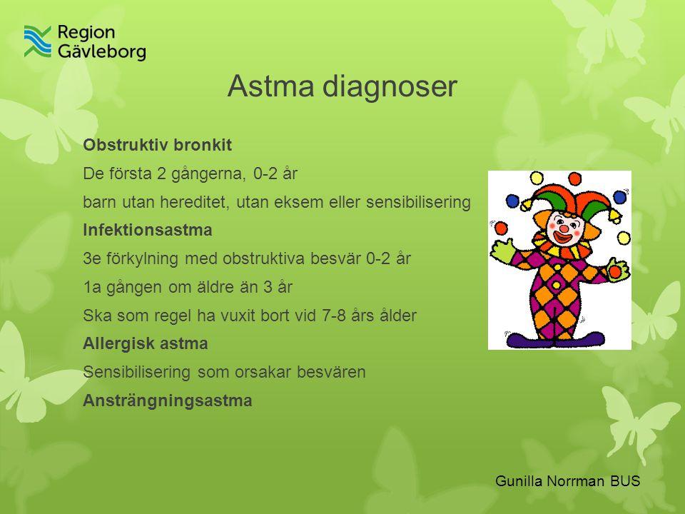 Gunilla Norrman BUS Astma diagnoser Obstruktiv bronkit De första 2 gångerna, 0-2 år barn utan hereditet, utan eksem eller sensibilisering Infektionsastma 3e förkylning med obstruktiva besvär 0-2 år 1a gången om äldre än 3 år Ska som regel ha vuxit bort vid 7-8 års ålder Allergisk astma Sensibilisering som orsakar besvären Ansträngningsastma