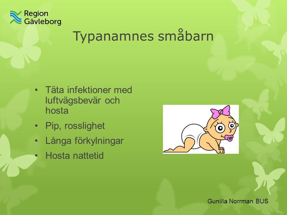 Gunilla Norrman BUS Typanamnes småbarn Täta infektioner med luftvägsbevär och hosta Pip, rosslighet Långa förkylningar Hosta nattetid