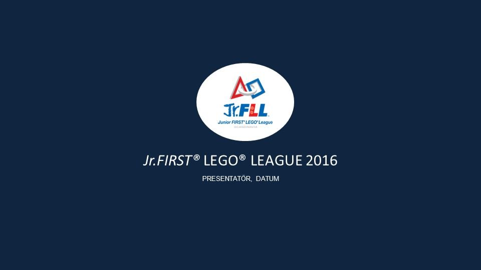Jr.FIRST® LEGO® LEAGUE 2016 PRESENTATÖR, DATUM