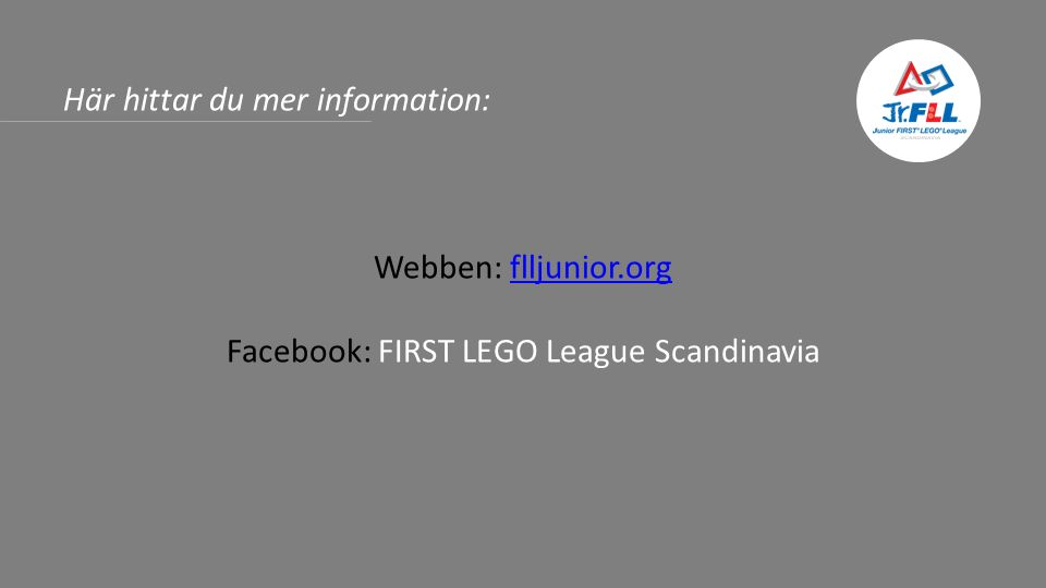 Här hittar du mer information: Webben: flljunior.orgflljunior.org Facebook: FIRST LEGO League Scandinavia
