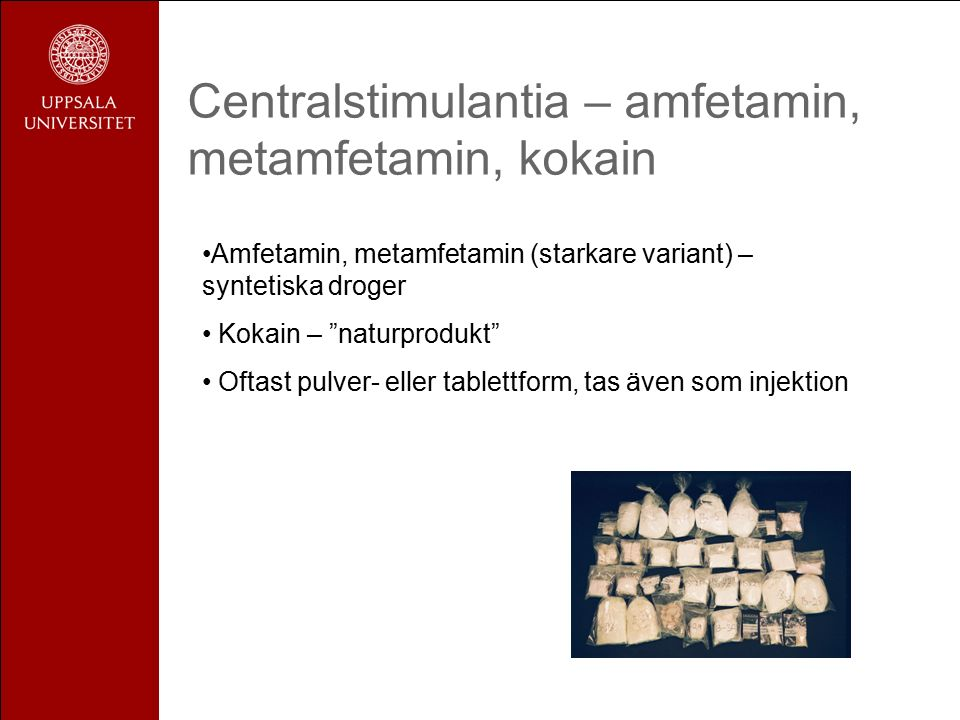 Centralstimulantia – amfetamin, metamfetamin, kokain Amfetamin, metamfetamin (starkare variant) – syntetiska droger Kokain – naturprodukt Oftast pulver- eller tablettform, tas även som injektion