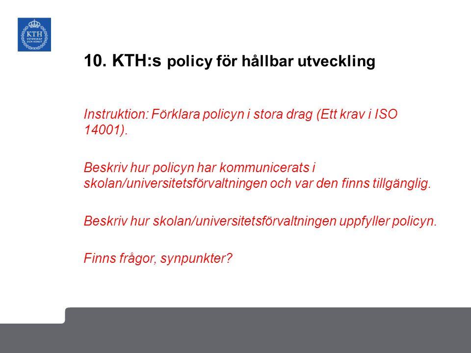 10. KTH:s policy för hållbar utveckling Instruktion: Förklara policyn i stora drag (Ett krav i ISO 14001). Beskriv hur policyn har kommunicerats i sko