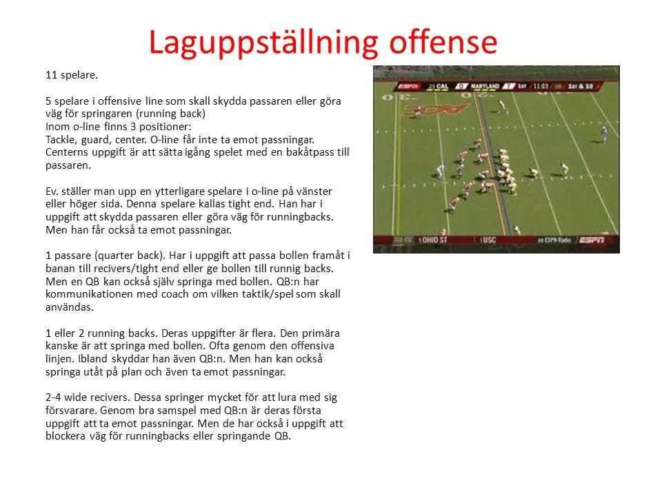 Laguppställning offense 11 spelare. 5 spelare i offensive line som skall skydda passaren eller göra väg för springaren (running back) Inom o-line finn