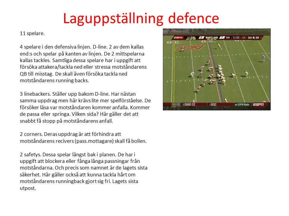 Laguppställning defence 11 spelare. 4 spelare i den defensiva linjen. D-line. 2 av dem kallas end:s och spelar på kanten av linjen. De 2 mittspelarna