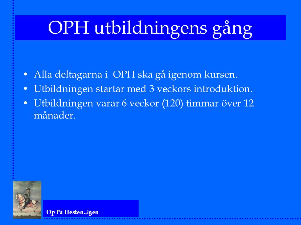 Op På Hesten..igen OPH utbildningens gång Alla deltagarna i OPH ska gå igenom kursen. Utbildningen startar med 3 veckors introduktion. Utbildningen va