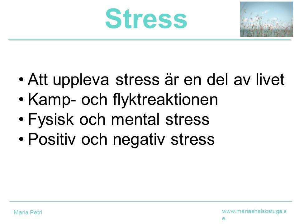 Stress Att uppleva stress är en del av livet Kamp- och flyktreaktionen Fysisk och mental stress Positiv och negativ stress www.mariashalsostuga.s e Maria Petri
