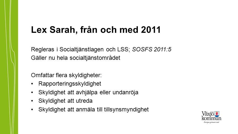 Lex Sarah, från och med 2011 Regleras i Socialtjänstlagen och LSS; SOSFS 2011:5 Gäller nu hela socialtjänstområdet Omfattar flera skyldigheter: Rapporteringsskyldighet Skyldighet att avhjälpa eller undanröja Skyldighet att utreda Skyldighet att anmäla till tillsynsmyndighet