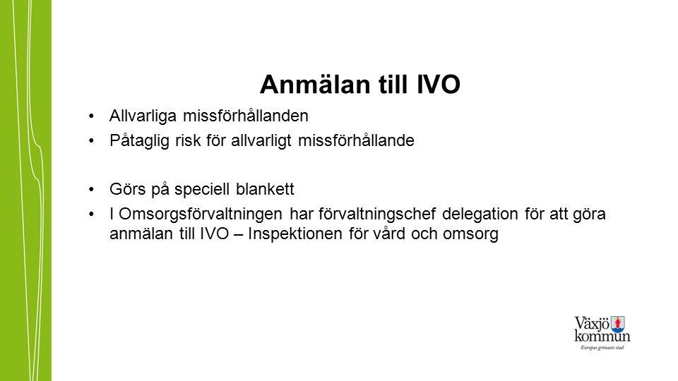 Anmälan till IVO Allvarliga missförhållanden Påtaglig risk för allvarligt missförhållande Görs på speciell blankett I Omsorgsförvaltningen har förvaltningschef delegation för att göra anmälan till IVO – Inspektionen för vård och omsorg
