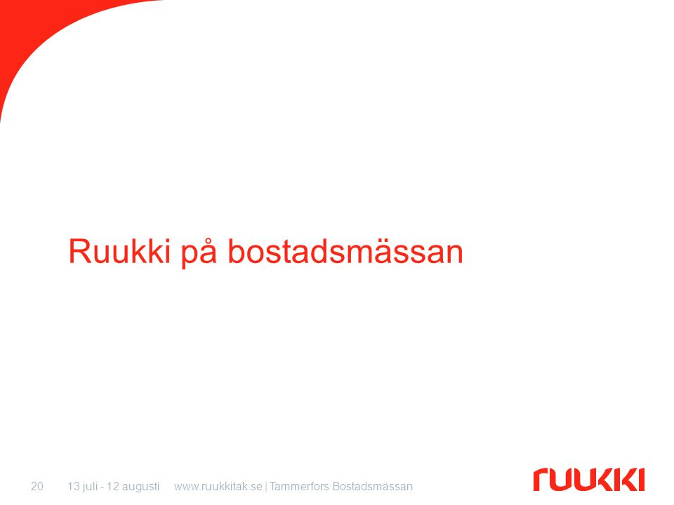 13 juli - 12 augustiwww.ruukkitak.se | Tammerfors Bostadsmässan20 Ruukki på bostadsmässan