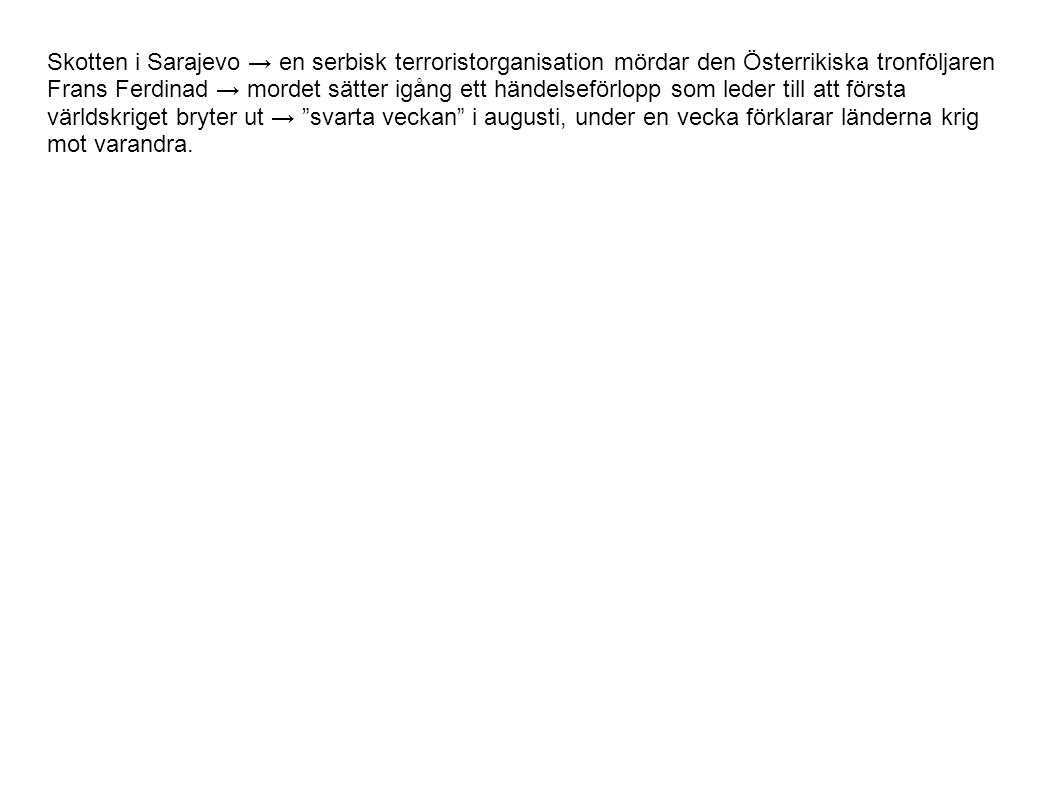 Skotten i Sarajevo → en serbisk terroristorganisation mördar den Österrikiska tronföljaren Frans Ferdinad → mordet sätter igång ett händelseförlopp som leder till att första världskriget bryter ut → svarta veckan i augusti, under en vecka förklarar länderna krig mot varandra.