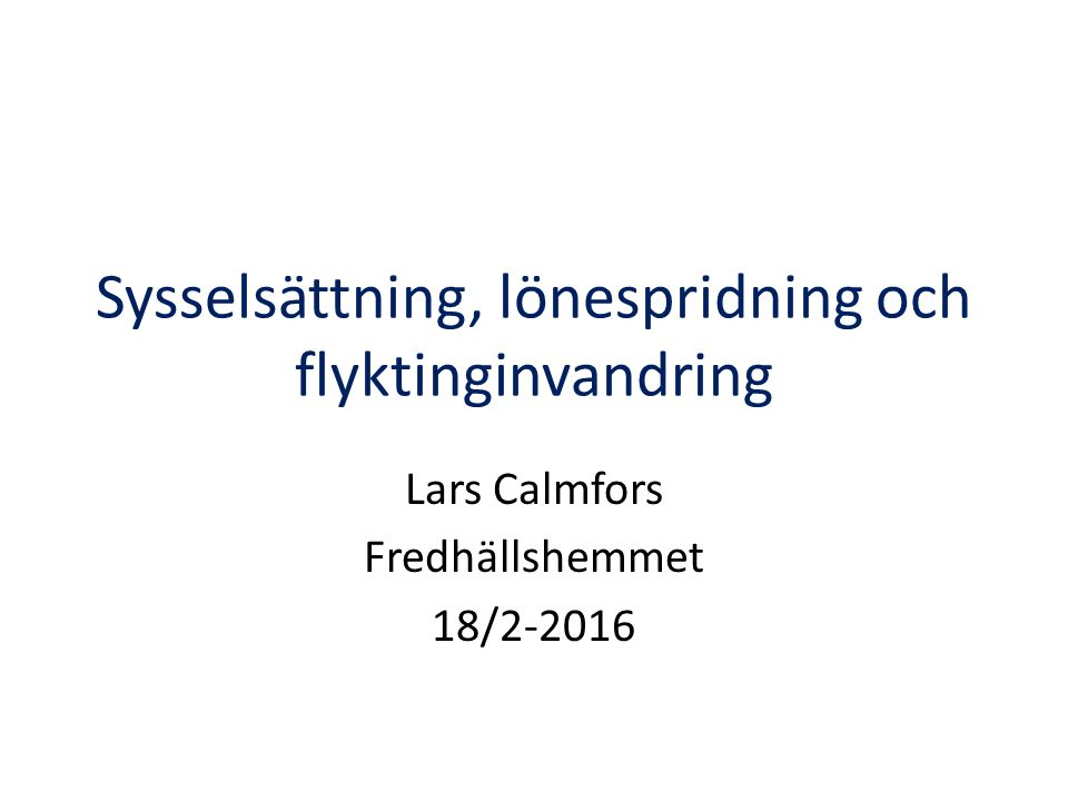 Sysselsättning, lönespridning och flyktinginvandring Lars Calmfors Fredhällshemmet 18/2-2016