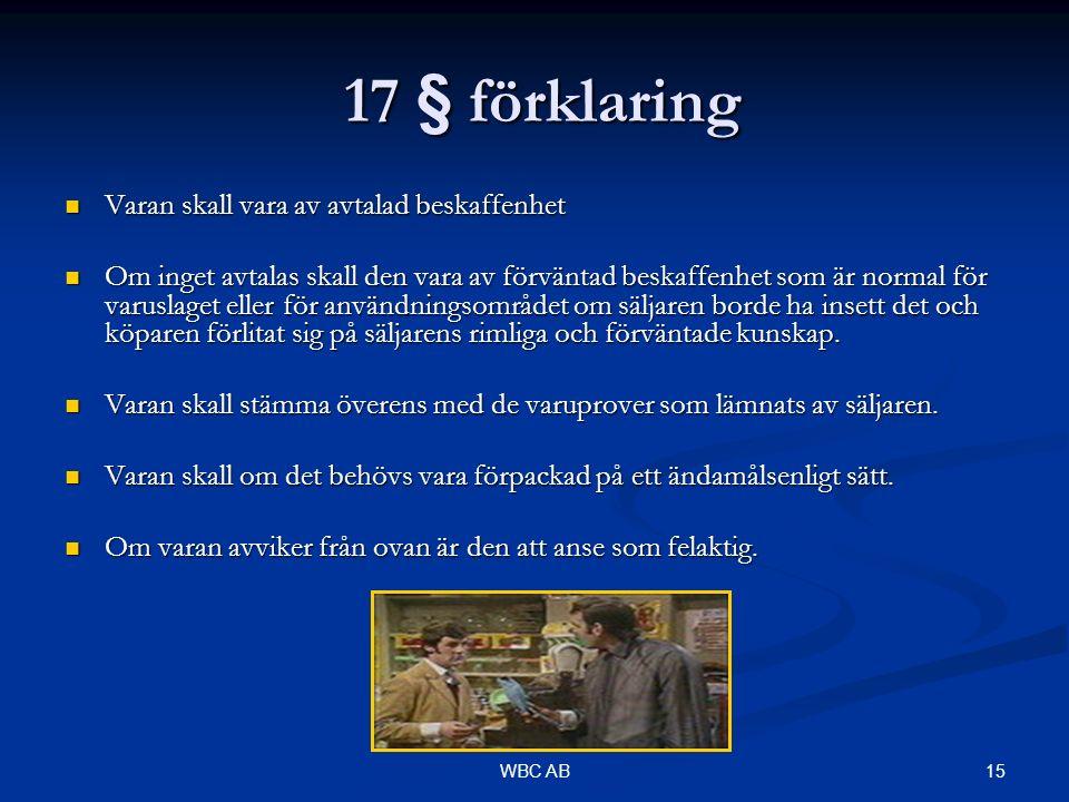 15WBC AB 17 § förklaring 17 § förklaring Varan skall vara av avtalad beskaffenhet Varan skall vara av avtalad beskaffenhet Om inget avtalas skall den vara av förväntad beskaffenhet som är normal för varuslaget eller för användningsområdet om säljaren borde ha insett det och köparen förlitat sig på säljarens rimliga och förväntade kunskap.