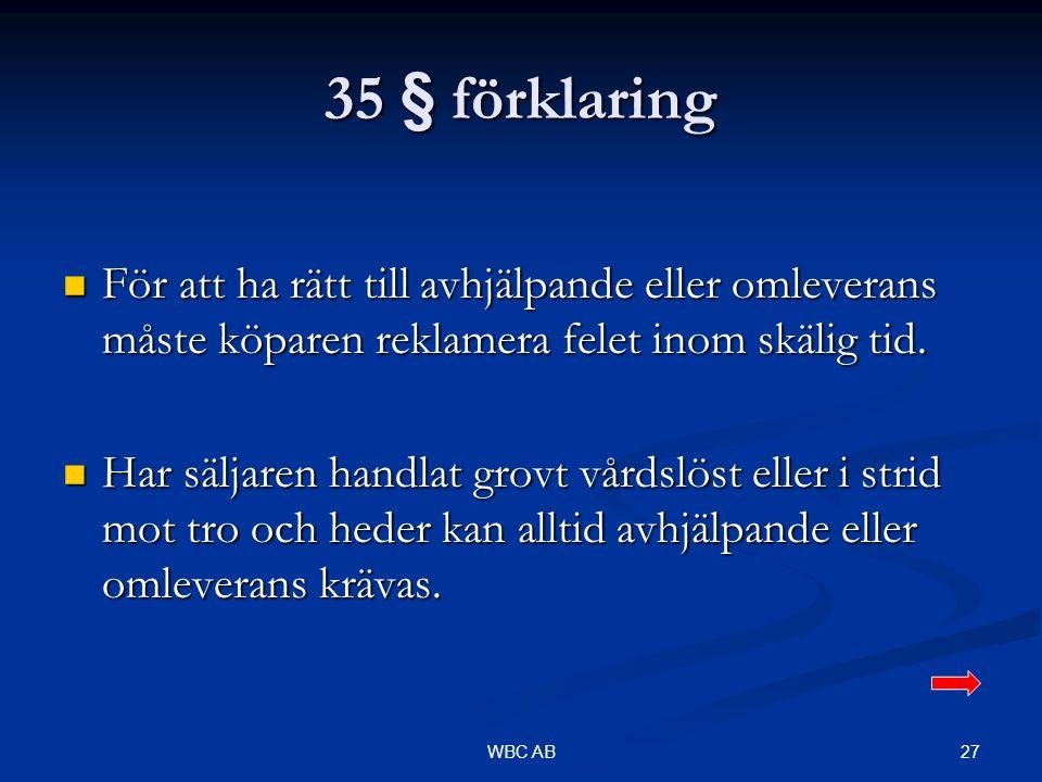 27WBC AB 35 § förklaring För att ha rätt till avhjälpande eller omleverans måste köparen reklamera felet inom skälig tid. För att ha rätt till avhjälp
