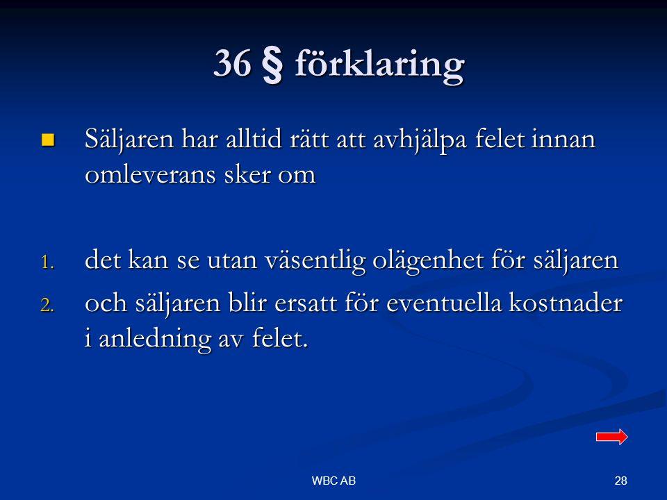 28WBC AB 36 § förklaring 36 § förklaring Säljaren har alltid rätt att avhjälpa felet innan omleverans sker om Säljaren har alltid rätt att avhjälpa fe