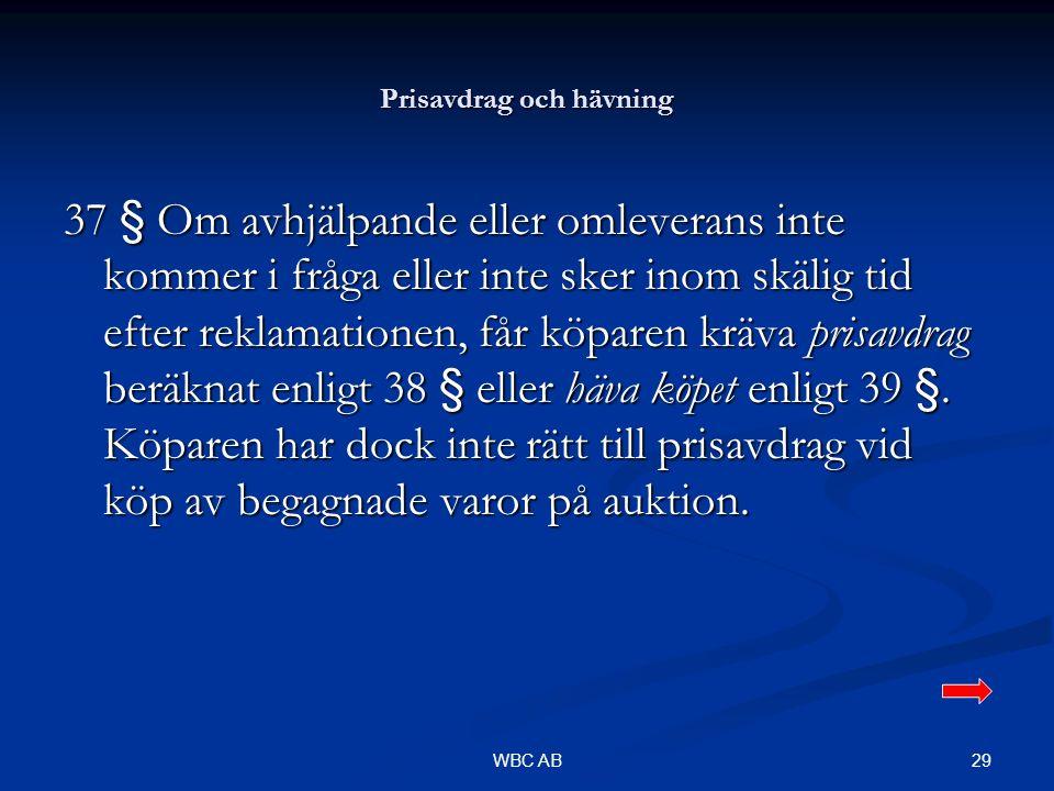 29WBC AB Prisavdrag och hävning 37 § Om avhjälpande eller omleverans inte kommer i fråga eller inte sker inom skälig tid efter reklamationen, får köparen kräva prisavdrag beräknat enligt 38 § eller häva köpet enligt 39 §.