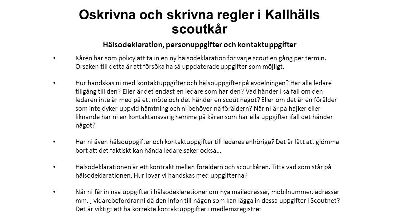 Oskrivna och skrivna regler i Kallhälls scoutkår Hälsodeklaration, personuppgifter och kontaktuppgifter Kåren har som policy att ta in en ny hälsodeklaration för varje scout en gång per termin.