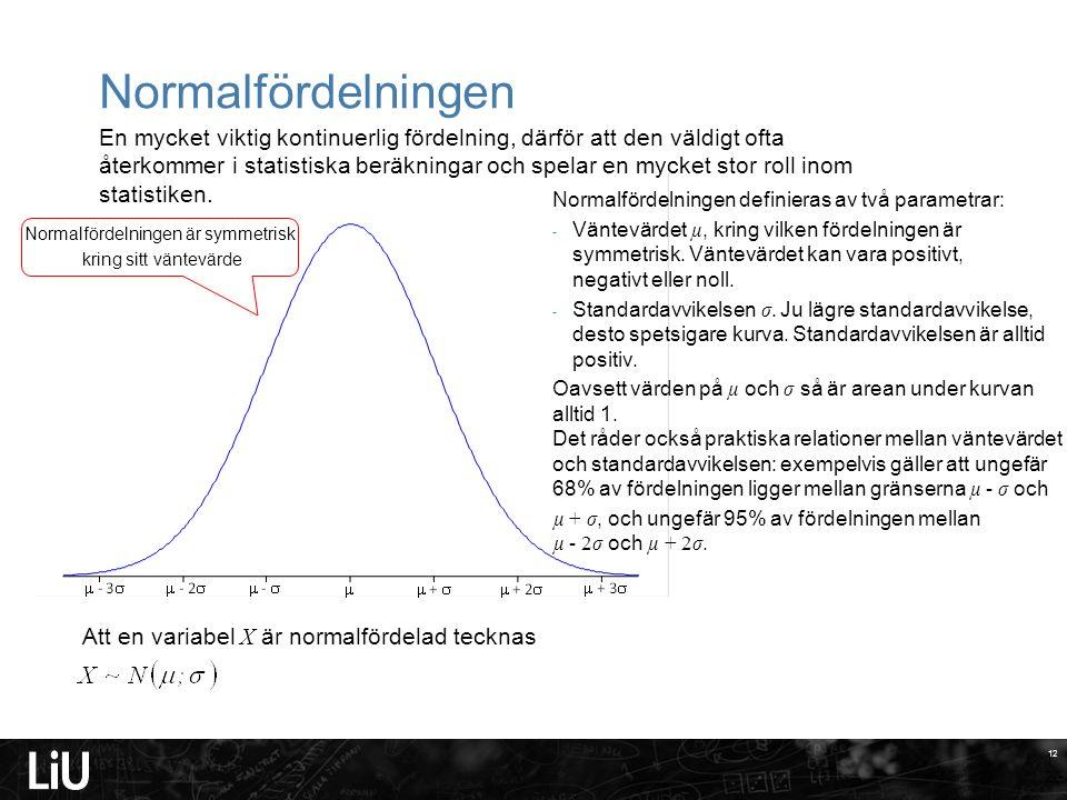 12 Normalfördelningen 12 En mycket viktig kontinuerlig fördelning, därför att den väldigt ofta återkommer i statistiska beräkningar och spelar en mycket stor roll inom statistiken.