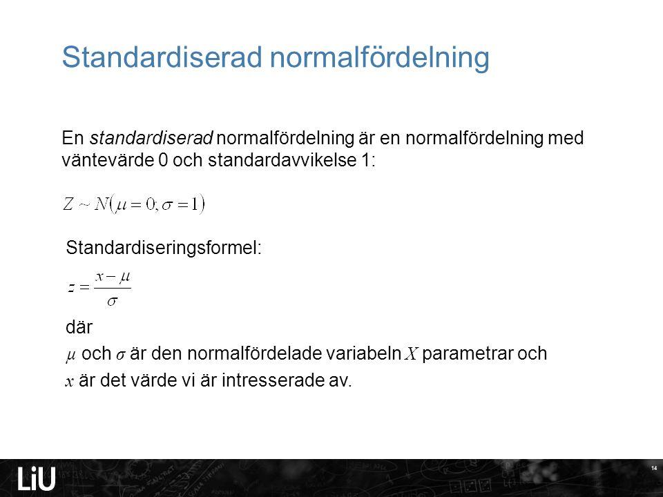 14 En standardiserad normalfördelning är en normalfördelning med väntevärde 0 och standardavvikelse 1: Standardiseringsformel: där µ och σ är den normalfördelade variabeln X parametrar och x är det värde vi är intresserade av.