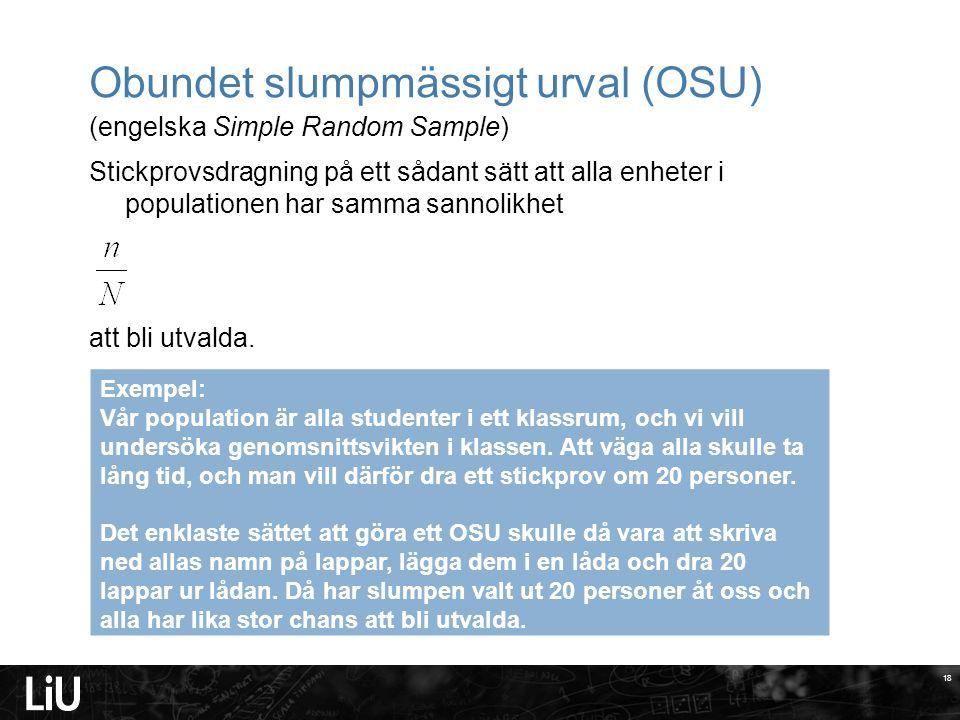 18 Obundet slumpmässigt urval (OSU) (engelska Simple Random Sample) Stickprovsdragning på ett sådant sätt att alla enheter i populationen har samma sannolikhet att bli utvalda.