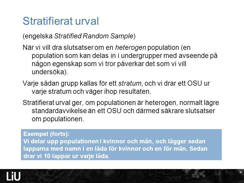 20 Stratifierat urval (engelska Stratified Random Sample) När vi vill dra slutsatser om en heterogen population (en population som kan delas in i undergrupper med avseende på någon egenskap som vi tror påverkar det som vi vill undersöka).