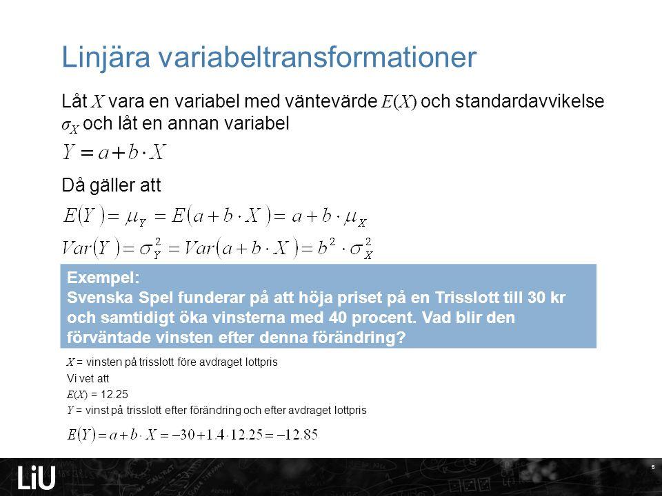 6 Linjära variabeltransformationer Låt X vara en variabel med väntevärde E(X) och standardavvikelse σ X och låt en annan variabel Då gäller att 6 Exempel: Svenska Spel funderar på att höja priset på en Trisslott till 30 kr och samtidigt öka vinsterna med 40 procent.