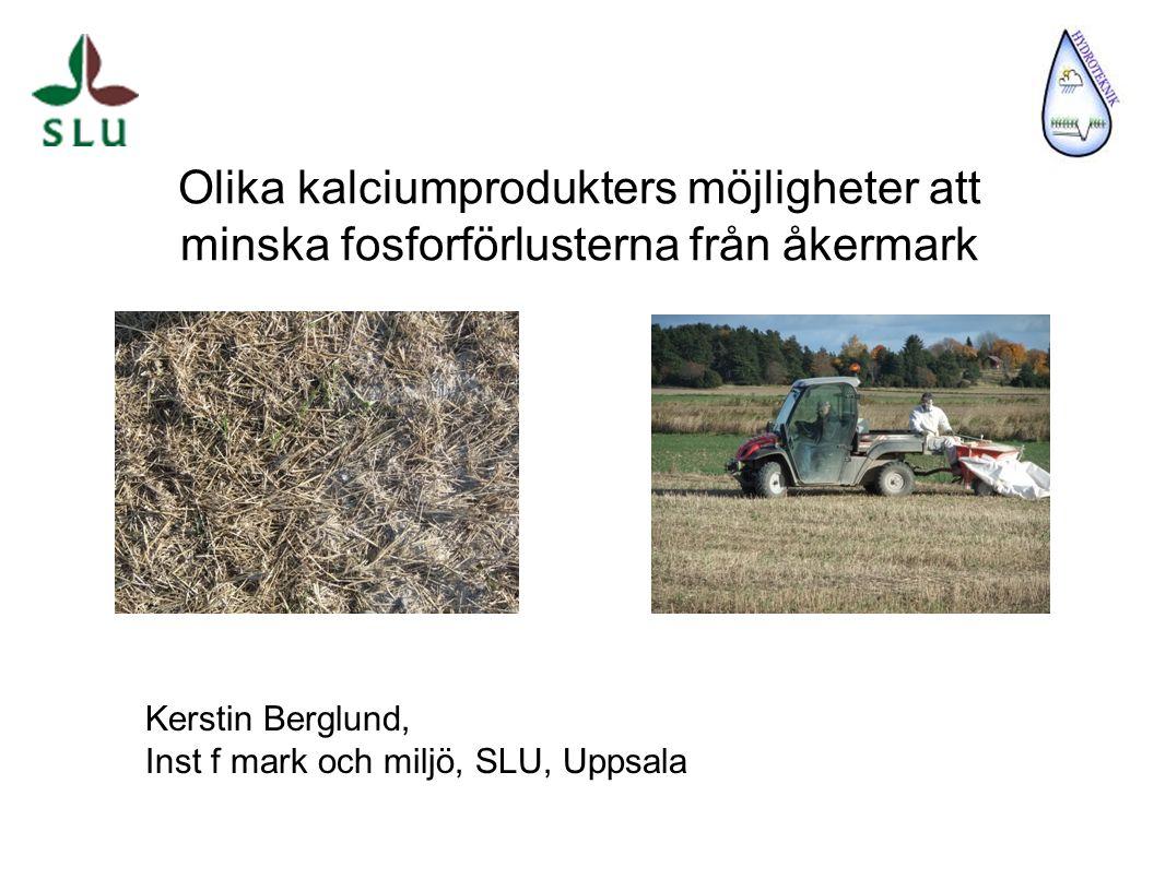 Olika kalciumprodukters möjligheter att minska fosforförlusterna från åkermark Kerstin Berglund, Inst f mark och miljö, SLU, Uppsala