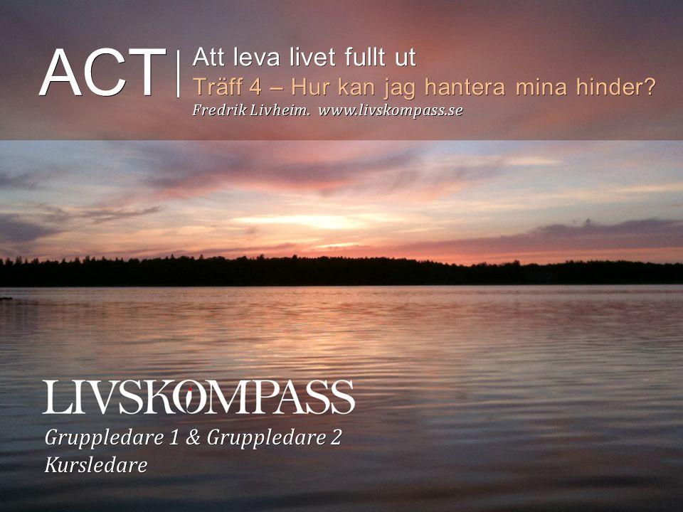 ACT Att leva livet fullt ut Träff 4 – Hur kan jag hantera mina hinder? Fredrik Livheim. www.livskompass.se Gruppledare 1 & Gruppledare 2 Kursledare