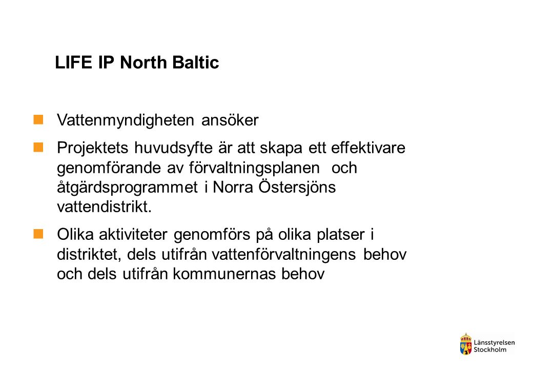 LIFE IP North Baltic Vattenmyndigheten ansöker Projektets huvudsyfte är att skapa ett effektivare genomförande av förvaltningsplanen och åtgärdsprogrammet i Norra Östersjöns vattendistrikt.