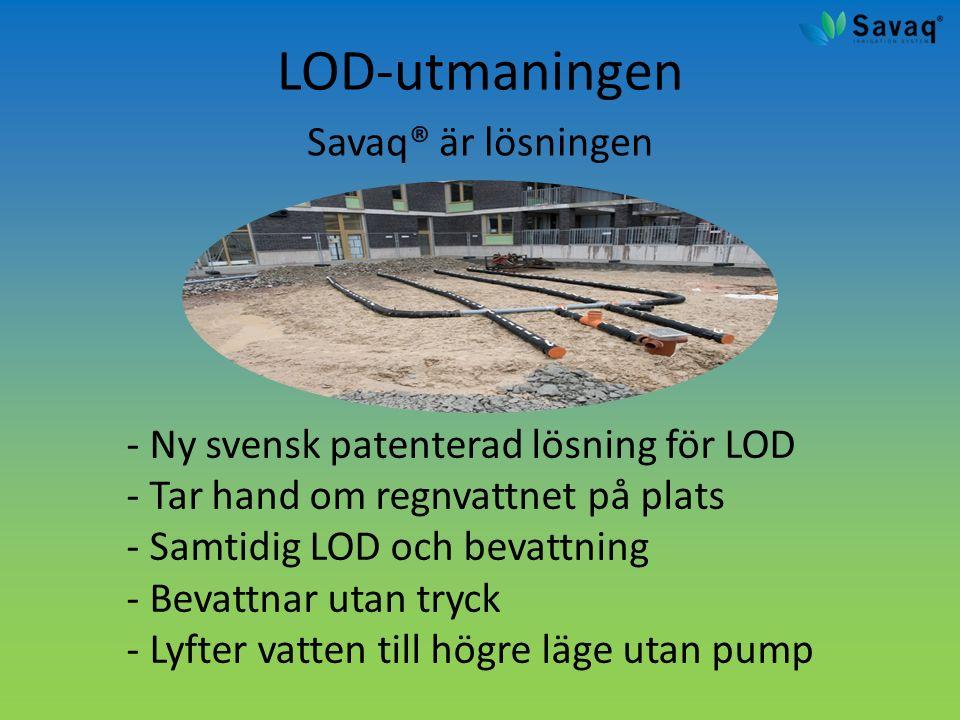 LOD-utmaningen Savaq® är lösningen - Ny svensk patenterad lösning för LOD - Tar hand om regnvattnet på plats - Samtidig LOD och bevattning - Bevattnar utan tryck - Lyfter vatten till högre läge utan pump