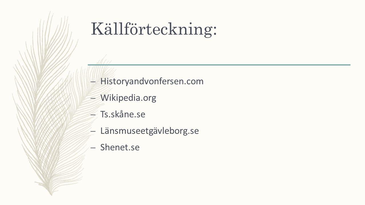 Källförteckning: – Historyandvonfersen.com – Wikipedia.org – Ts.skåne.se – Länsmuseetgävleborg.se – Shenet.se