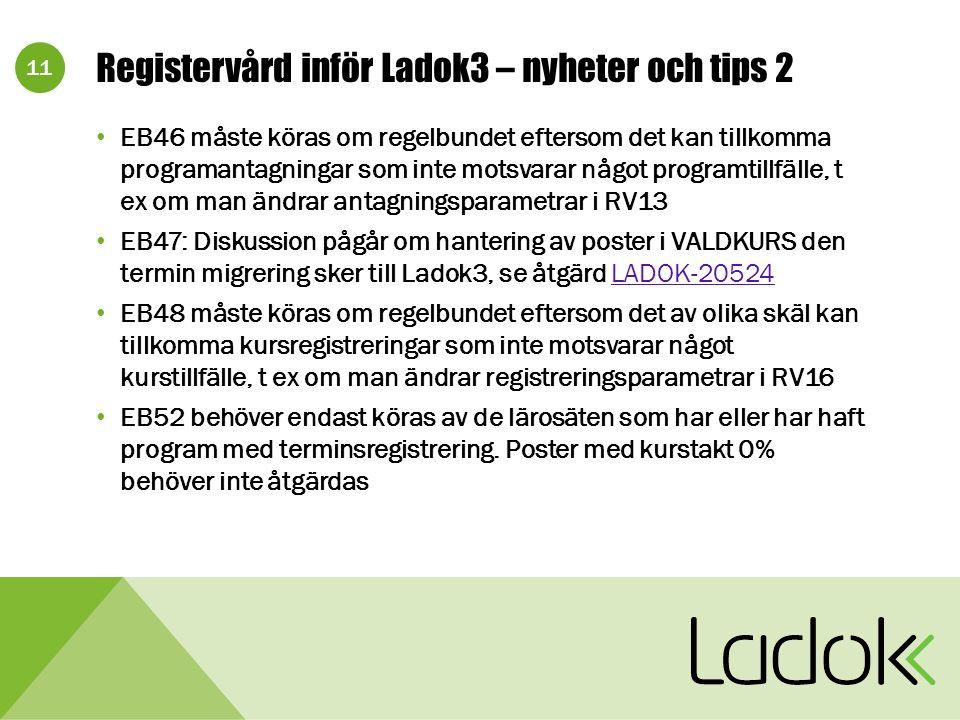 11 Registervård inför Ladok3 – nyheter och tips 2 EB46 måste köras om regelbundet eftersom det kan tillkomma programantagningar som inte motsvarar något programtillfälle, t ex om man ändrar antagningsparametrar i RV13 EB47: Diskussion pågår om hantering av poster i VALDKURS den termin migrering sker till Ladok3, se åtgärd LADOK-20524LADOK-20524 EB48 måste köras om regelbundet eftersom det av olika skäl kan tillkomma kursregistreringar som inte motsvarar något kurstillfälle, t ex om man ändrar registreringsparametrar i RV16 EB52 behöver endast köras av de lärosäten som har eller har haft program med terminsregistrering.