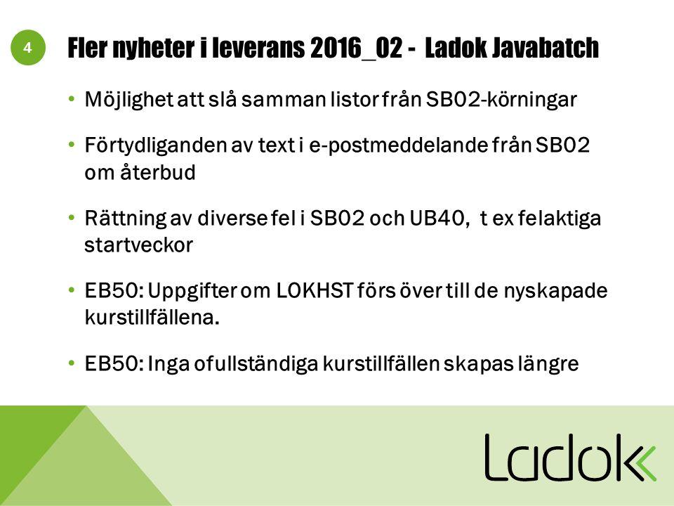 4 Fler nyheter i leverans 2016_02 - Ladok Javabatch Möjlighet att slå samman listor från SB02-körningar Förtydliganden av text i e-postmeddelande från SB02 om återbud Rättning av diverse fel i SB02 och UB40, t ex felaktiga startveckor EB50: Uppgifter om LOKHST förs över till de nyskapade kurstillfällena.