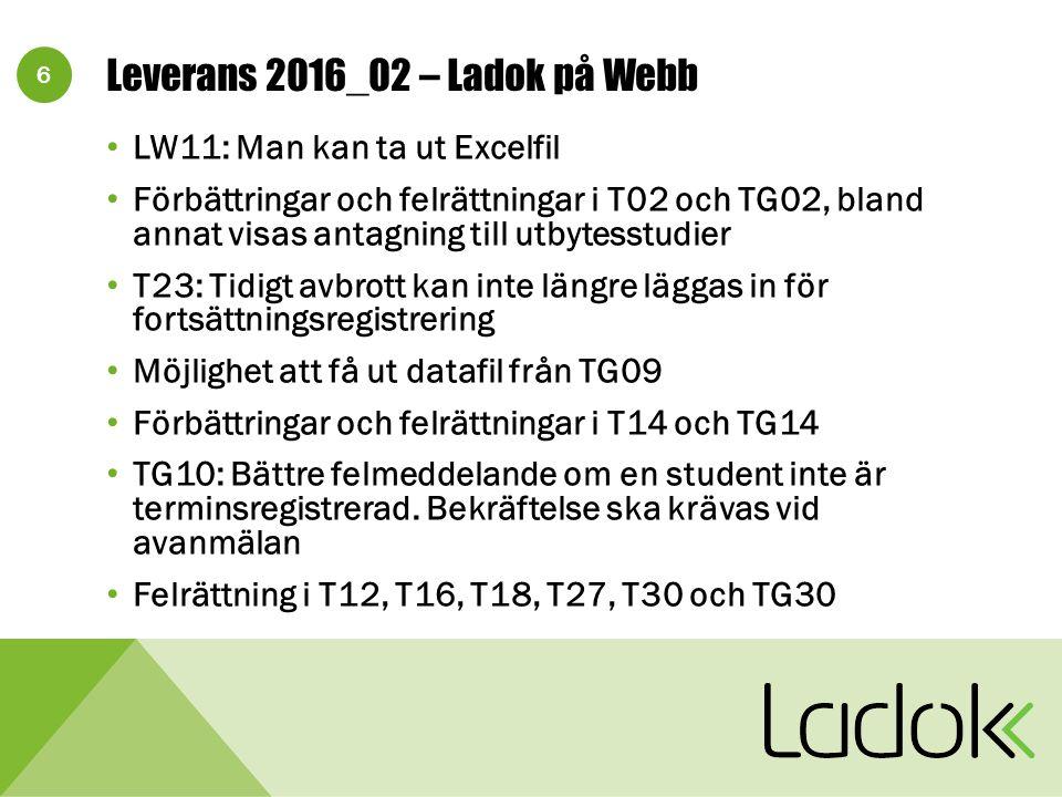 6 Leverans 2016_02 – Ladok på Webb LW11: Man kan ta ut Excelfil Förbättringar och felrättningar i T02 och TG02, bland annat visas antagning till utbytesstudier T23: Tidigt avbrott kan inte längre läggas in för fortsättningsregistrering Möjlighet att få ut datafil från TG09 Förbättringar och felrättningar i T14 och TG14 TG10: Bättre felmeddelande om en student inte är terminsregistrerad.