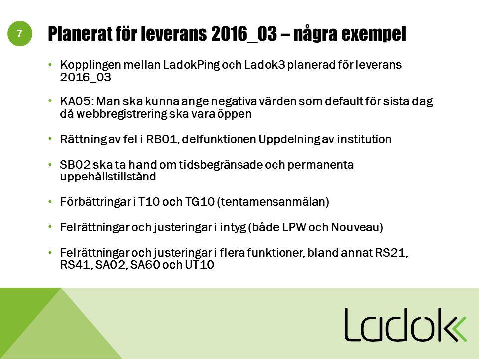 7 Planerat för leverans 2016_03 – några exempel Kopplingen mellan LadokPing och Ladok3 planerad för leverans 2016_03 KA05: Man ska kunna ange negativa värden som default för sista dag då webbregistrering ska vara öppen Rättning av fel i RB01, delfunktionen Uppdelning av institution SB02 ska ta hand om tidsbegränsade och permanenta uppehållstillstånd Förbättringar i T10 och TG10 (tentamensanmälan) Felrättningar och justeringar i intyg (både LPW och Nouveau) Felrättningar och justeringar i flera funktioner, bland annat RS21, RS41, SA02, SA60 och UT10